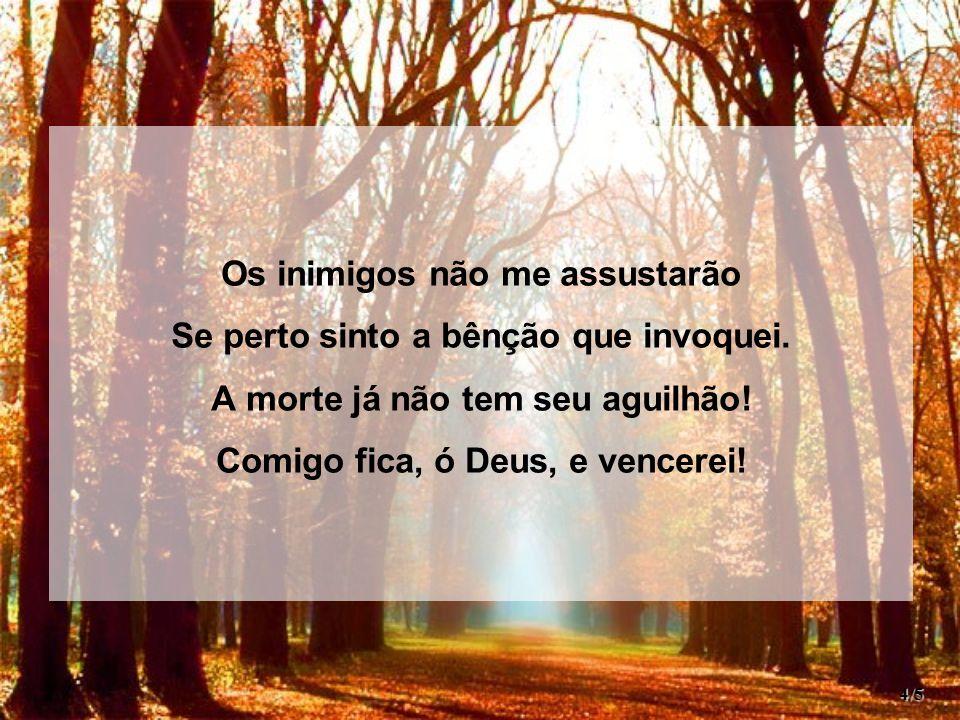 Os inimigos não me assustarão Se perto sinto a bênção que invoquei.