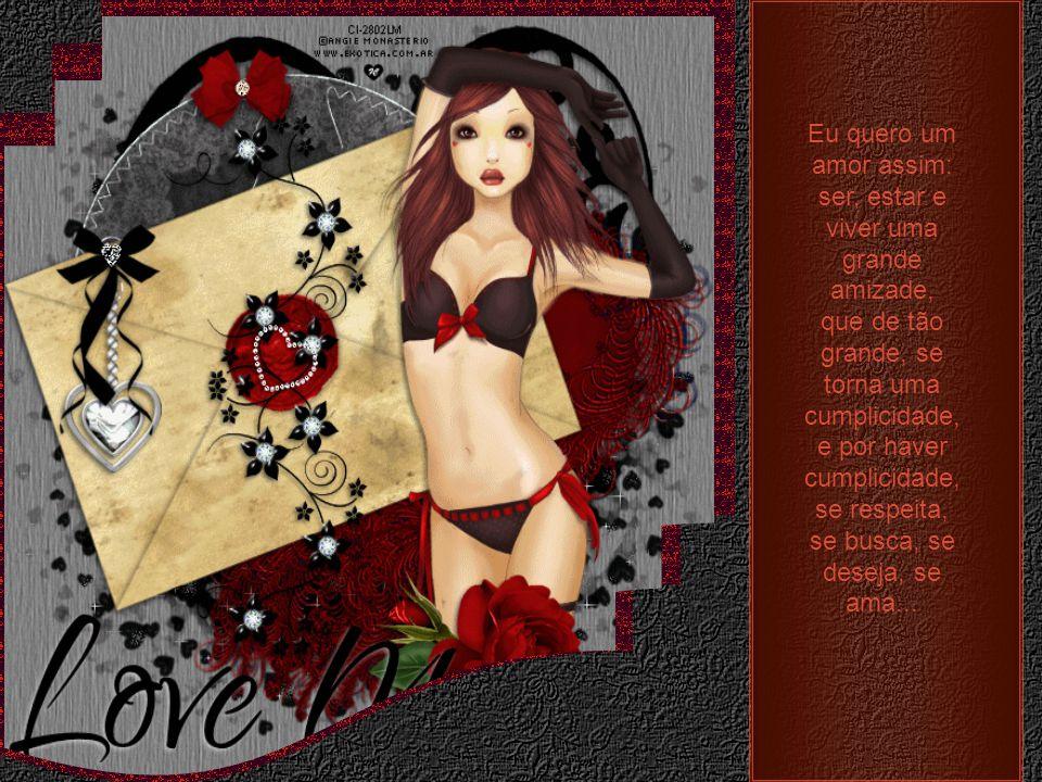 Eu quero um amor assim: ser, estar e viver uma grande amizade, que de tão grande, se torna uma cumplicidade, e por haver cumplicidade, se respeita, se busca, se deseja, se ama...
