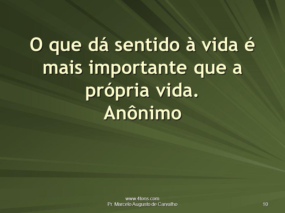 O que dá sentido à vida é mais importante que a própria vida. Anônimo