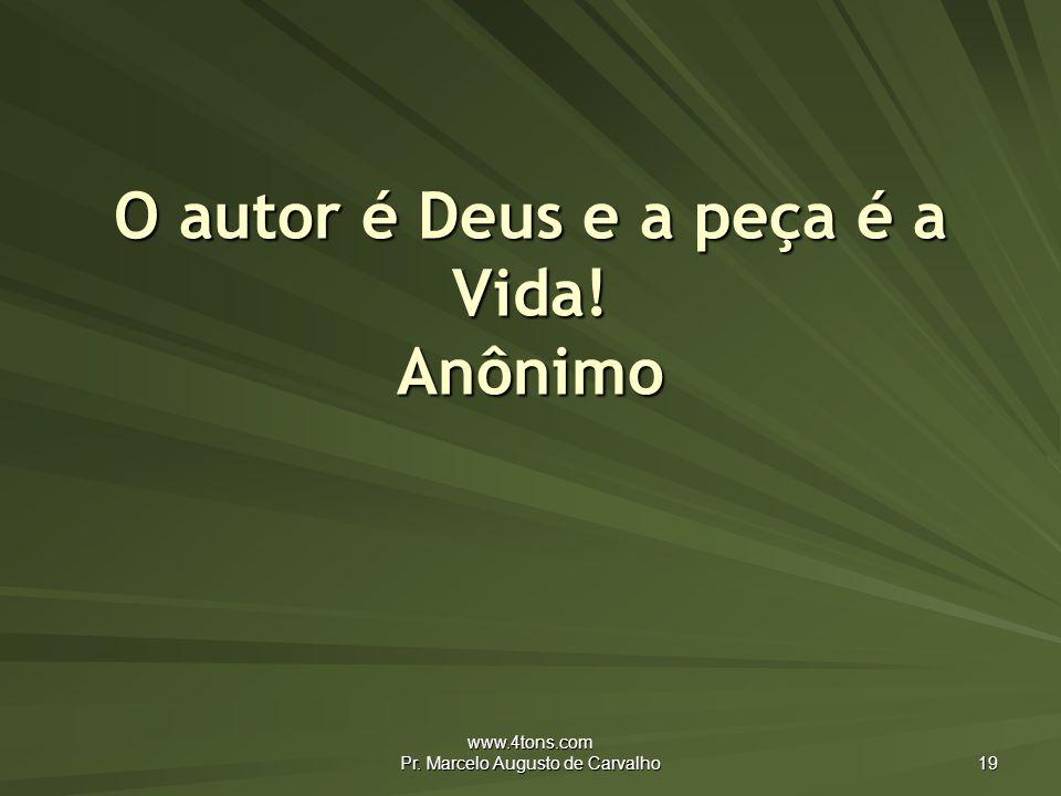 O autor é Deus e a peça é a Vida! Anônimo