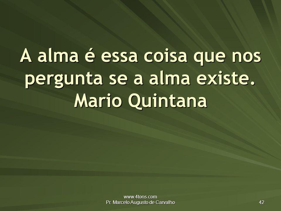 A alma é essa coisa que nos pergunta se a alma existe. Mario Quintana