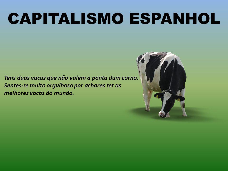 CAPITALISMO ESPANHOL Tens duas vacas que não valem a ponta dum corno.