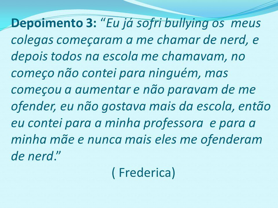 Depoimento 3: Eu já sofri bullying os meus colegas começaram a me chamar de nerd, e depois todos na escola me chamavam, no começo não contei para ninguém, mas começou a aumentar e não paravam de me ofender, eu não gostava mais da escola, então eu contei para a minha professora e para a minha mãe e nunca mais eles me ofenderam de nerd. ( Frederica)