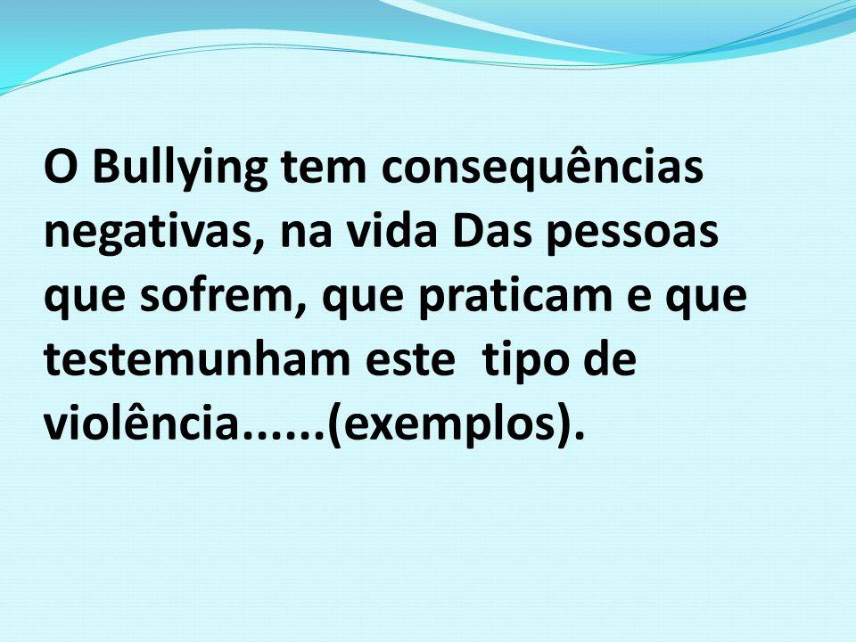 O Bullying tem consequências negativas, na vida Das pessoas que sofrem, que praticam e que testemunham este tipo de violência......(exemplos).
