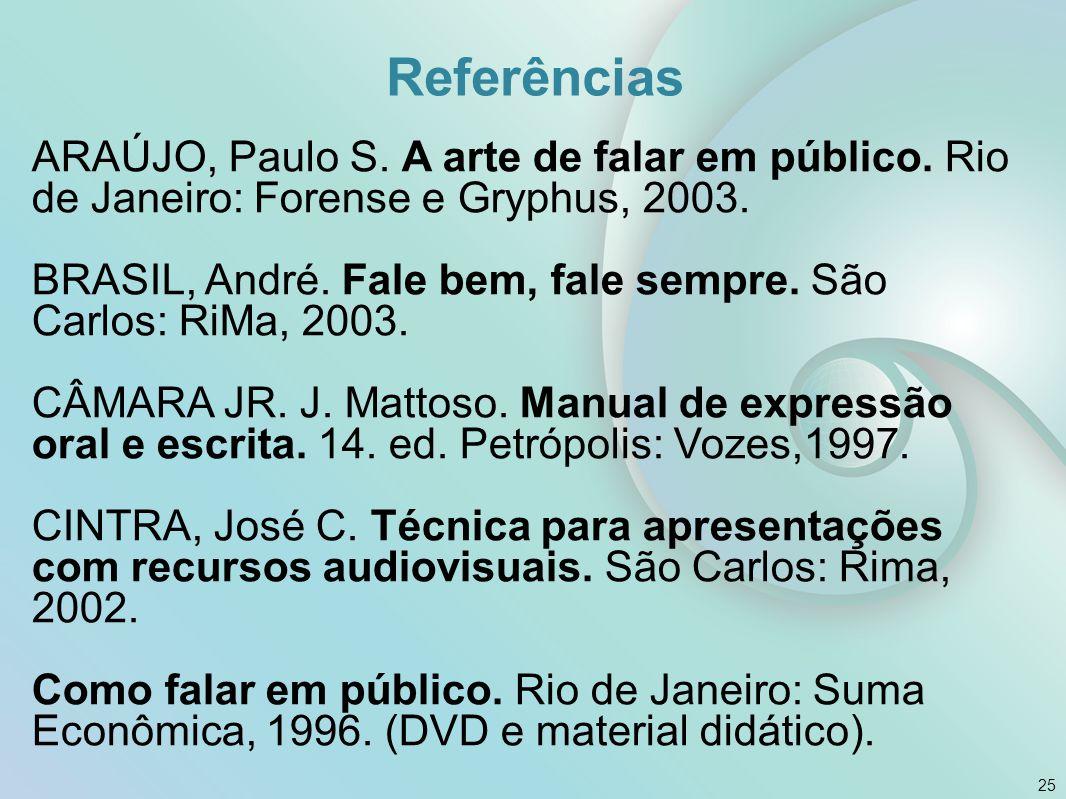 Referências ARAÚJO, Paulo S. A arte de falar em público. Rio de Janeiro: Forense e Gryphus, 2003.