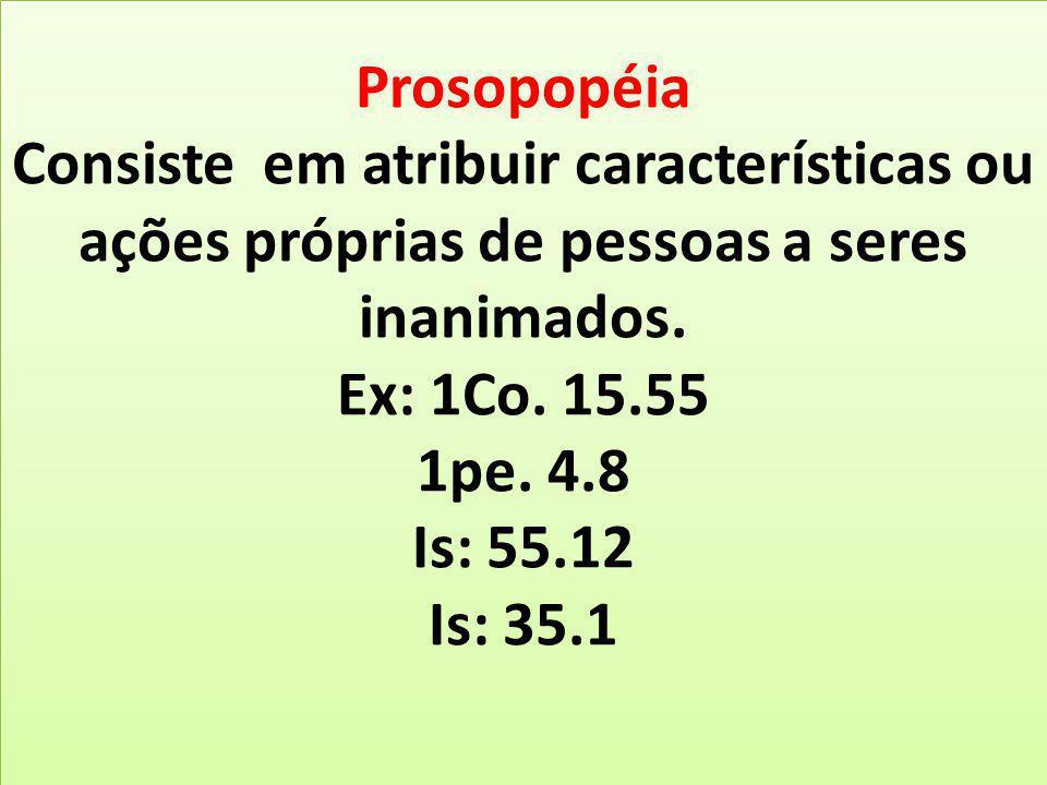 Prosopopéia Consiste em atribuir características ou ações próprias de pessoas a seres inanimados.