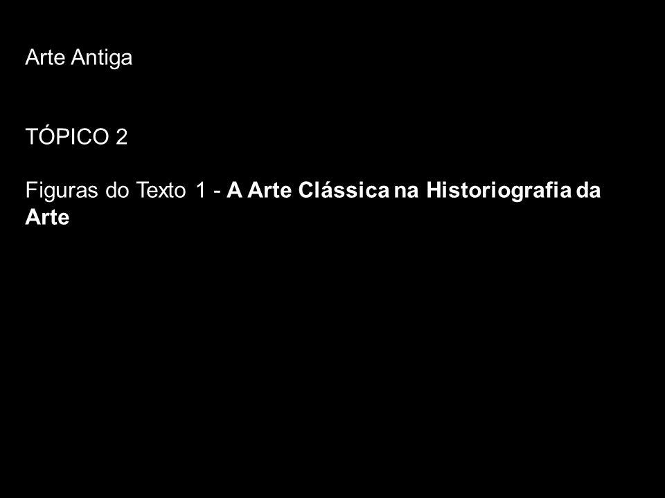 Arte Antiga TÓPICO 2 Figuras do Texto 1 - A Arte Clássica na Historiografia da Arte