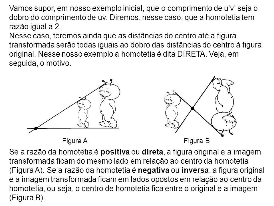 Vamos supor, em nosso exemplo inicial, que o comprimento de u'v' seja o dobro do comprimento de uv. Diremos, nesse caso, que a homotetia tem razão igual a 2.