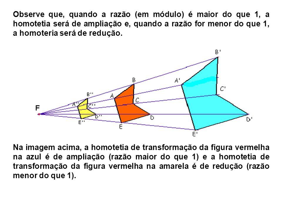 Observe que, quando a razão (em módulo) é maior do que 1, a homotetia será de ampliação e, quando a razão for menor do que 1, a homoteria será de redução.