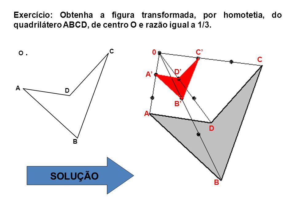 Exercício: Obtenha a figura transformada, por homotetia, do quadrilátero ABCD, de centro O e razão igual a 1/3.