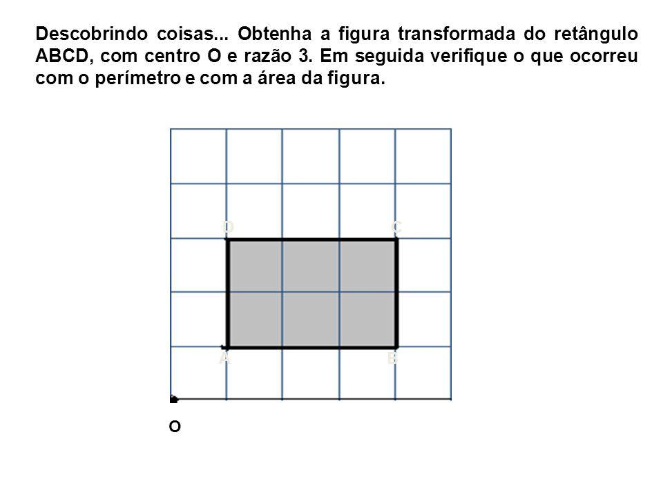Descobrindo coisas... Obtenha a figura transformada do retângulo ABCD, com centro O e razão 3. Em seguida verifique o que ocorreu com o perímetro e com a área da figura.