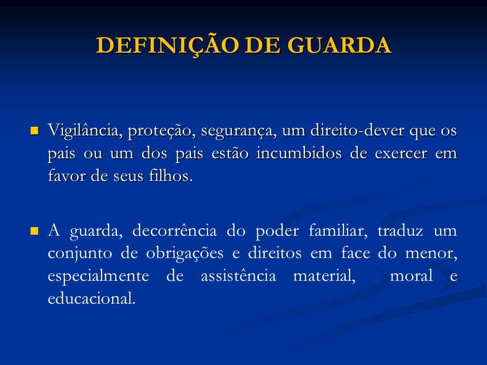 DEFINIÇÃO DE GUARDA Vigilância, proteção, segurança, um direito-dever que os pais ou um dos pais estão incumbidos de exercer em favor de seus filhos.
