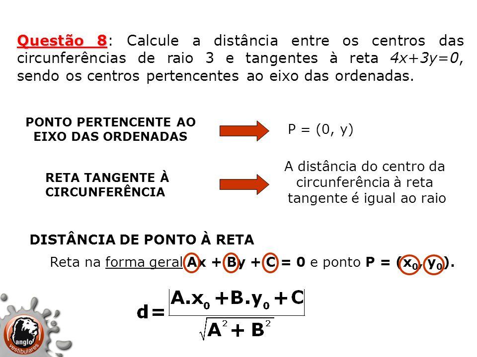 Questão 8: Calcule a distância entre os centros das circunferências de raio 3 e tangentes à reta 4x+3y=0, sendo os centros pertencentes ao eixo das ordenadas.