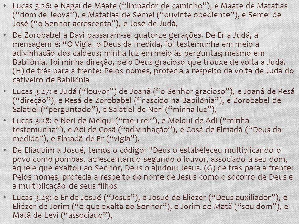 Lucas 3:26: e Nagaí de Máate ( limpador de caminho ), e Máate de Matatias ( dom de Jeová ), e Matatias de Semei ( ouvinte obediente ), e Semei de José ( o Senhor acrescenta ), e José de Judá,