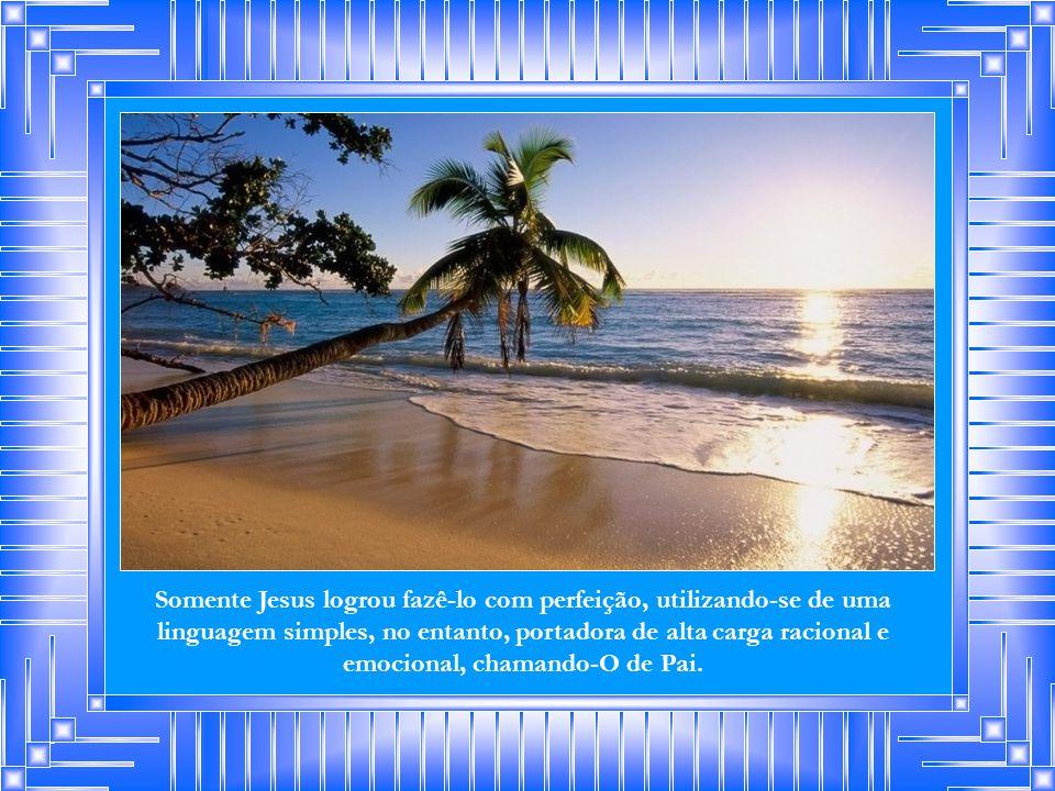 Somente Jesus logrou fazê-lo com perfeição, utilizando-se de uma linguagem simples, no entanto, portadora de alta carga racional e emocional, chamando-O de Pai.