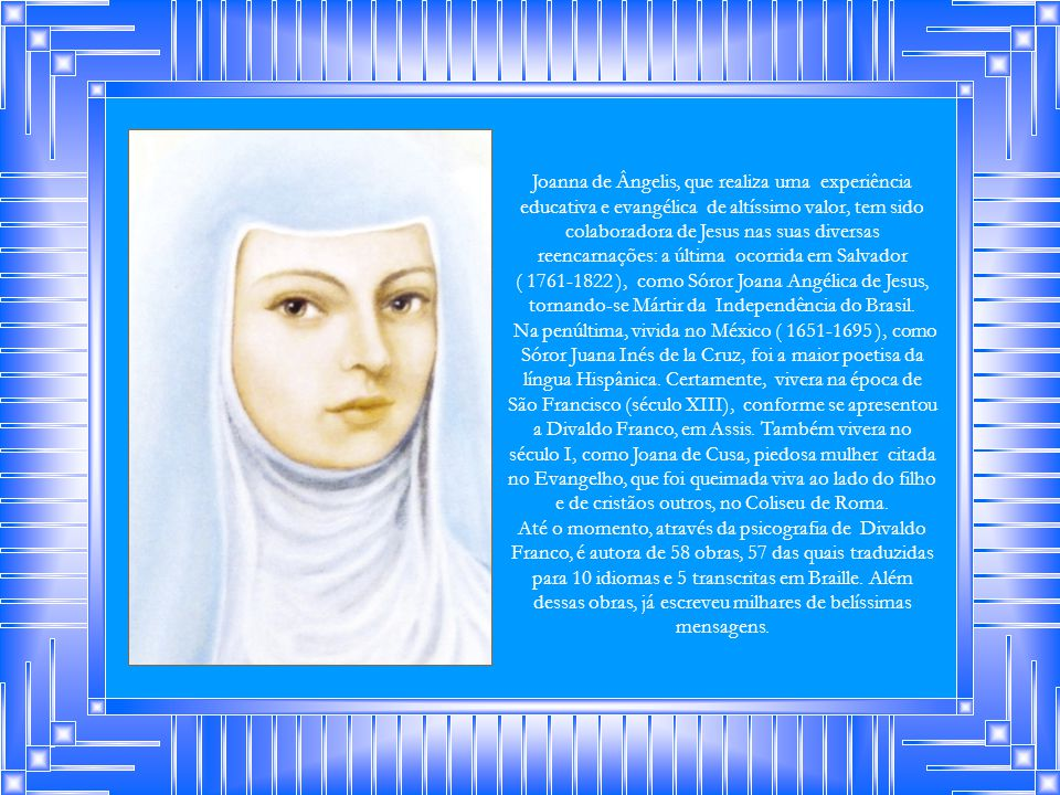 Joanna de Ângelis, que realiza uma experiência educativa e evangélica de altíssimo valor, tem sido colaboradora de Jesus nas suas diversas reencarnações: a última ocorrida em Salvador