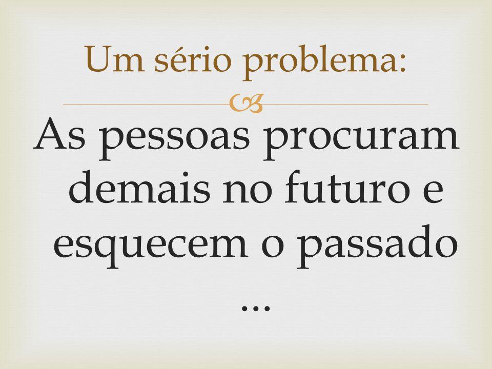As pessoas procuram demais no futuro e esquecem o passado ...