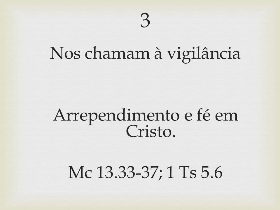 3 Nos chamam à vigilância Arrependimento e fé em Cristo.