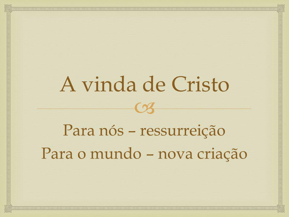 A vinda de Cristo Para nós – ressurreição Para o mundo – nova criação