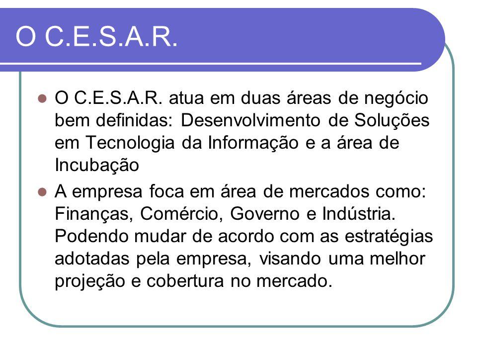 O C.E.S.A.R. O C.E.S.A.R. atua em duas áreas de negócio bem definidas: Desenvolvimento de Soluções em Tecnologia da Informação e a área de Incubação.