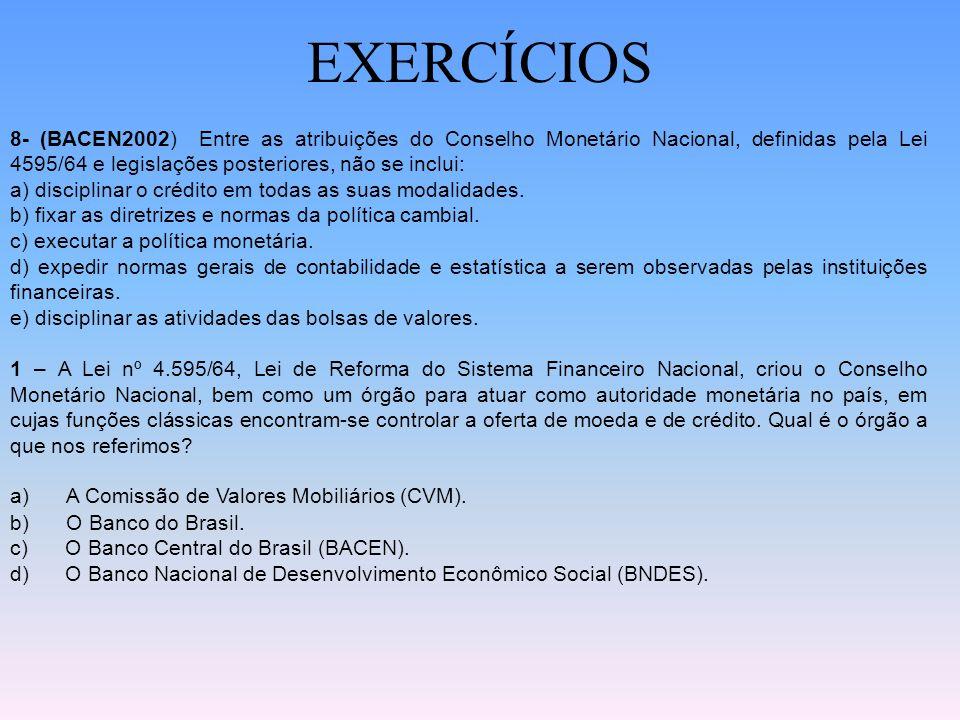 EXERCÍCIOS 8- (BACEN2002) Entre as atribuições do Conselho Monetário Nacional, definidas pela Lei 4595/64 e legislações posteriores, não se inclui: