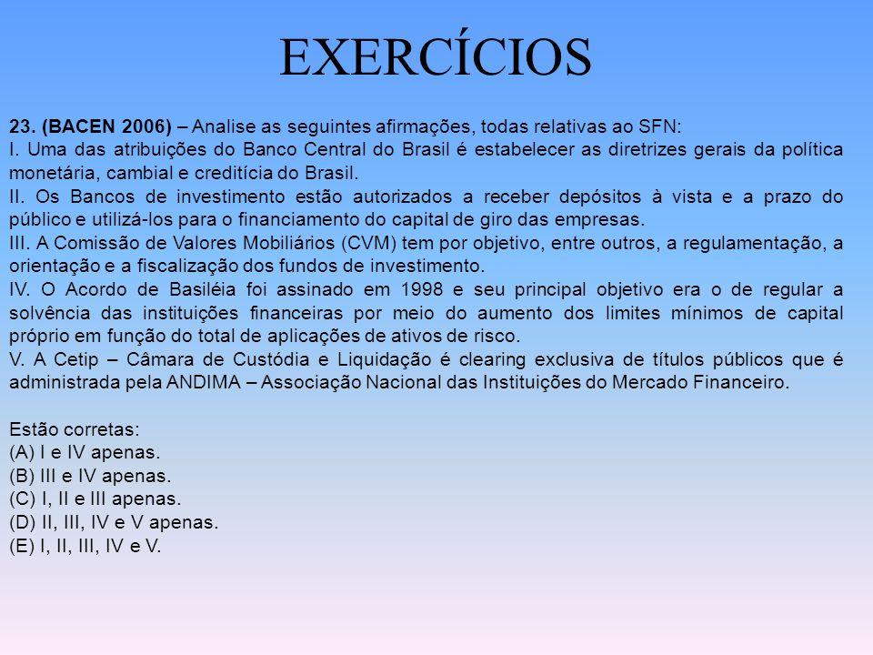 EXERCÍCIOS 23. (BACEN 2006) – Analise as seguintes afirmações, todas relativas ao SFN: