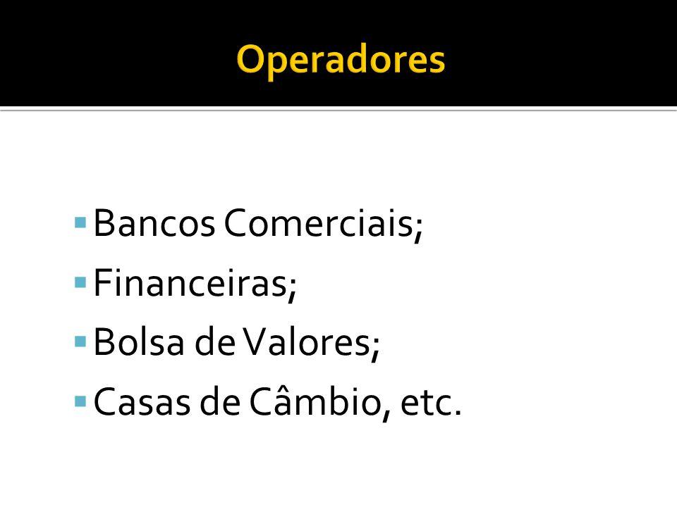 Operadores Bancos Comerciais; Financeiras; Bolsa de Valores; Casas de Câmbio, etc.