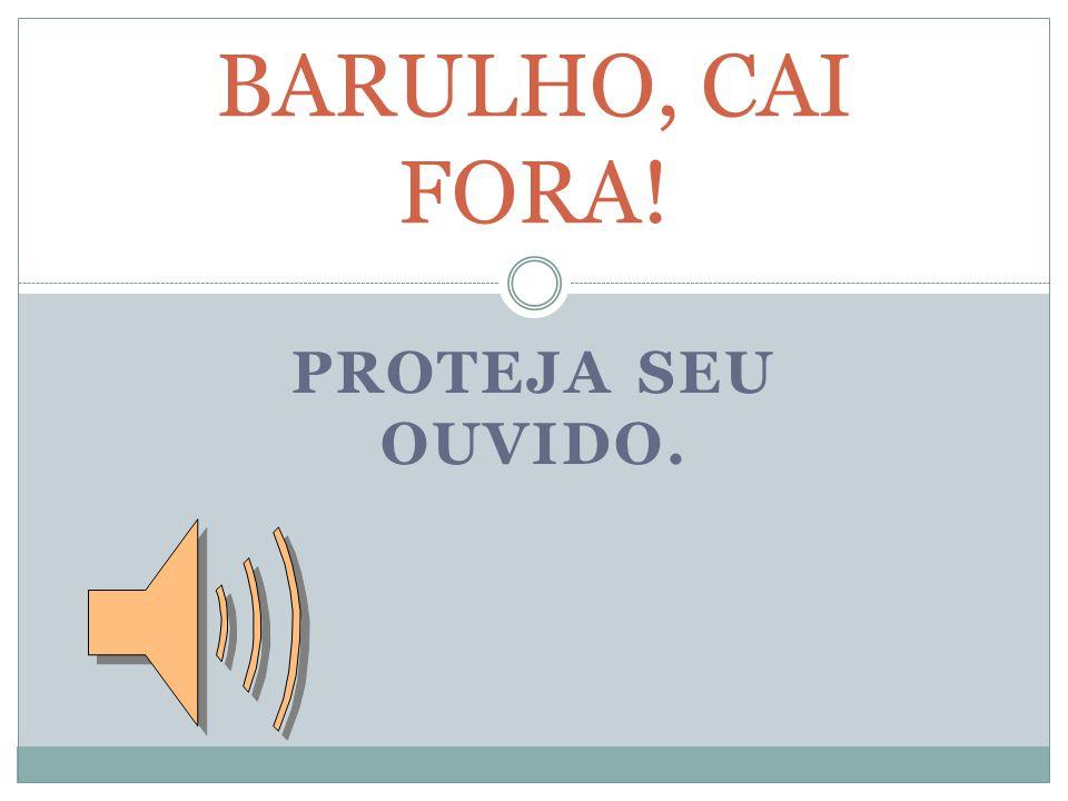 BARULHO, CAI FORA! PROTEJA SEU OUVIDO.