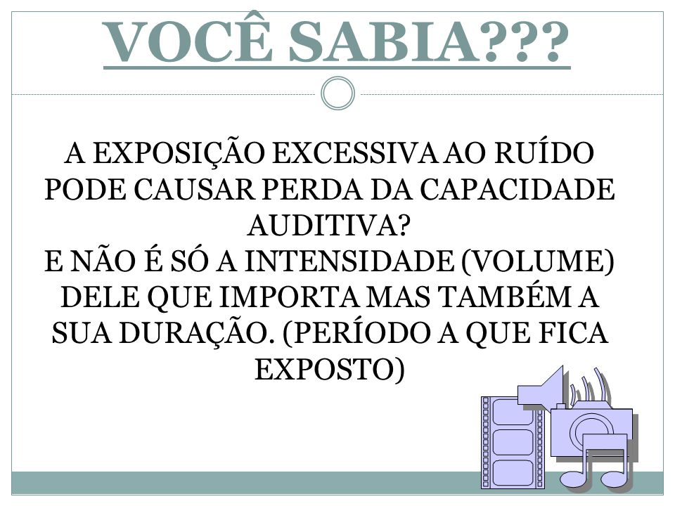 VOCÊ SABIA A EXPOSIÇÃO EXCESSIVA AO RUÍDO PODE CAUSAR PERDA DA CAPACIDADE AUDITIVA
