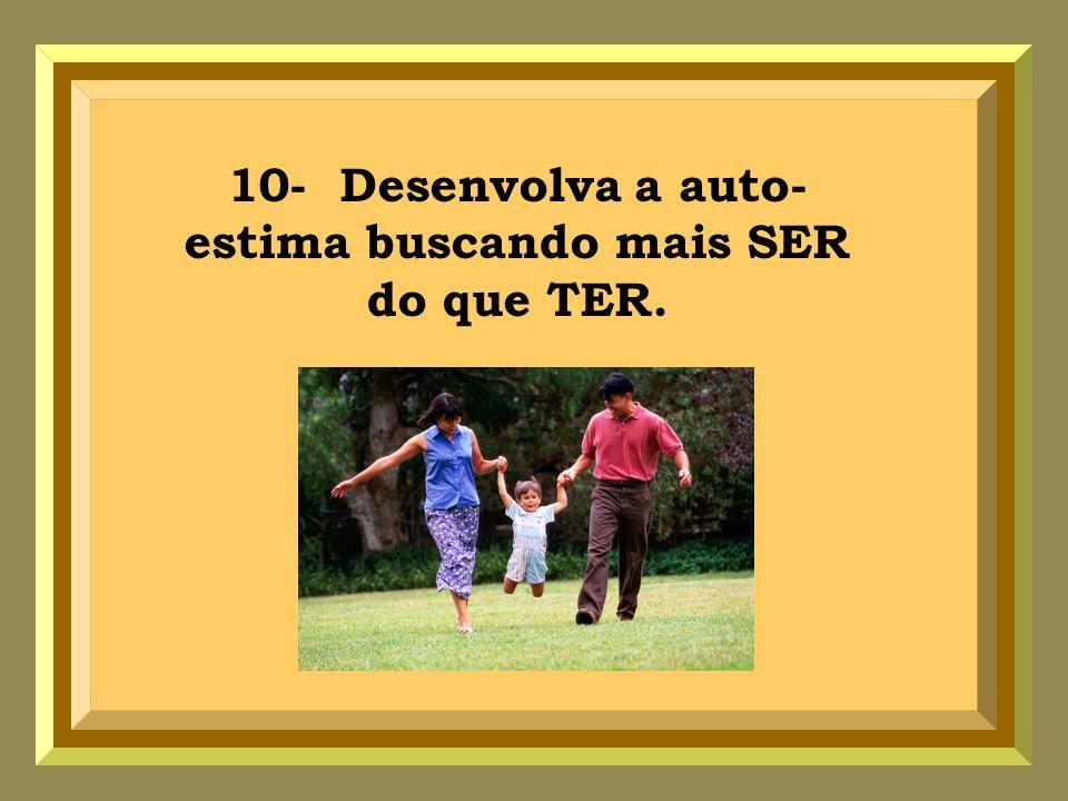 10- Desenvolva a auto-estima buscando mais SER do que TER.