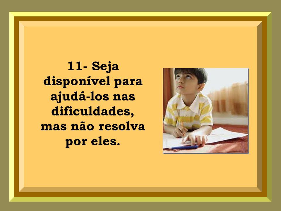 11- Seja disponível para ajudá-los nas dificuldades, mas não resolva por eles.