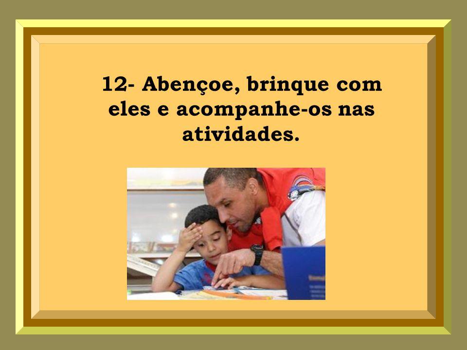 12- Abençoe, brinque com eles e acompanhe-os nas atividades.