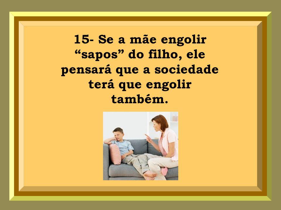 15- Se a mãe engolir sapos do filho, ele pensará que a sociedade terá que engolir também.