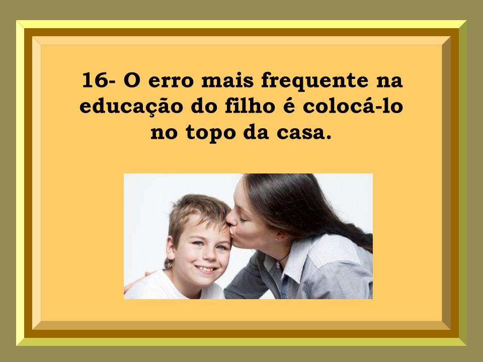 16- O erro mais frequente na educação do filho é colocá-lo no topo da casa.