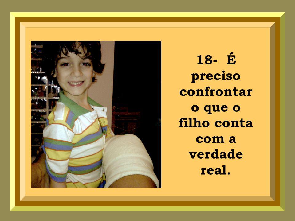 18- É preciso confrontar o que o filho conta com a verdade real.