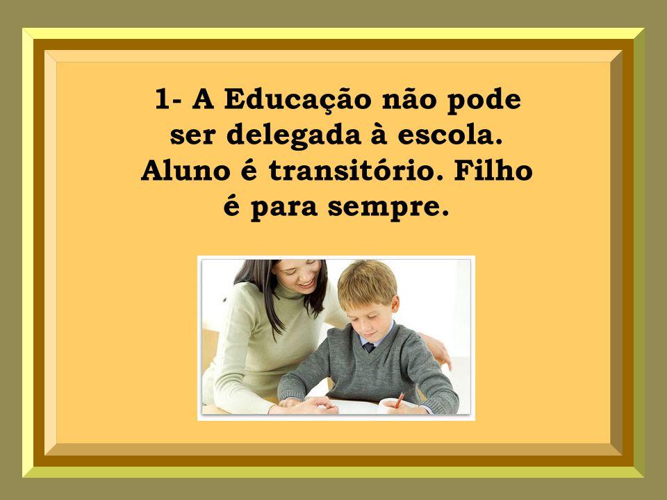 1- A Educação não pode ser delegada à escola. Aluno é transitório