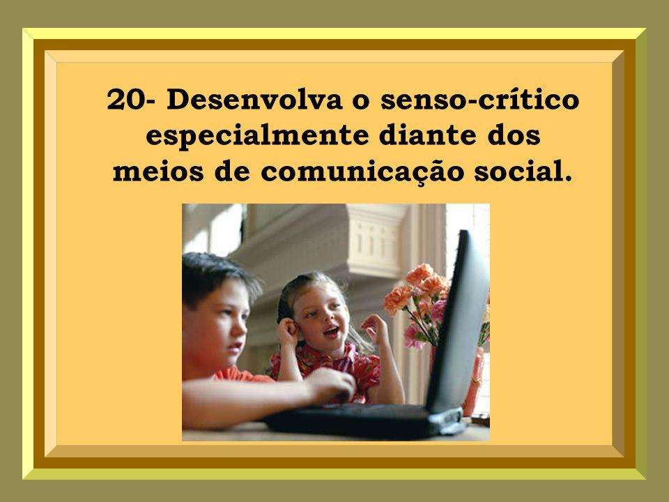 20- Desenvolva o senso-crítico especialmente diante dos meios de comunicação social.