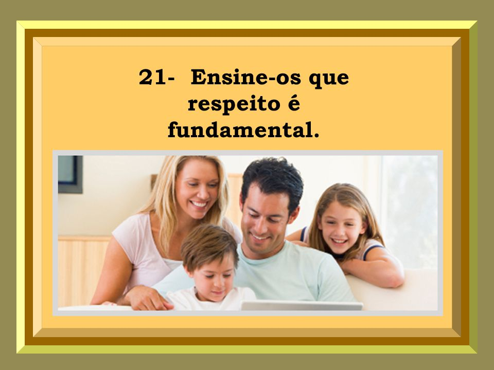 21- Ensine-os que respeito é fundamental.