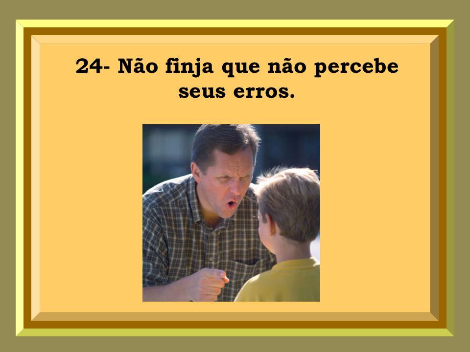 24- Não finja que não percebe seus erros.