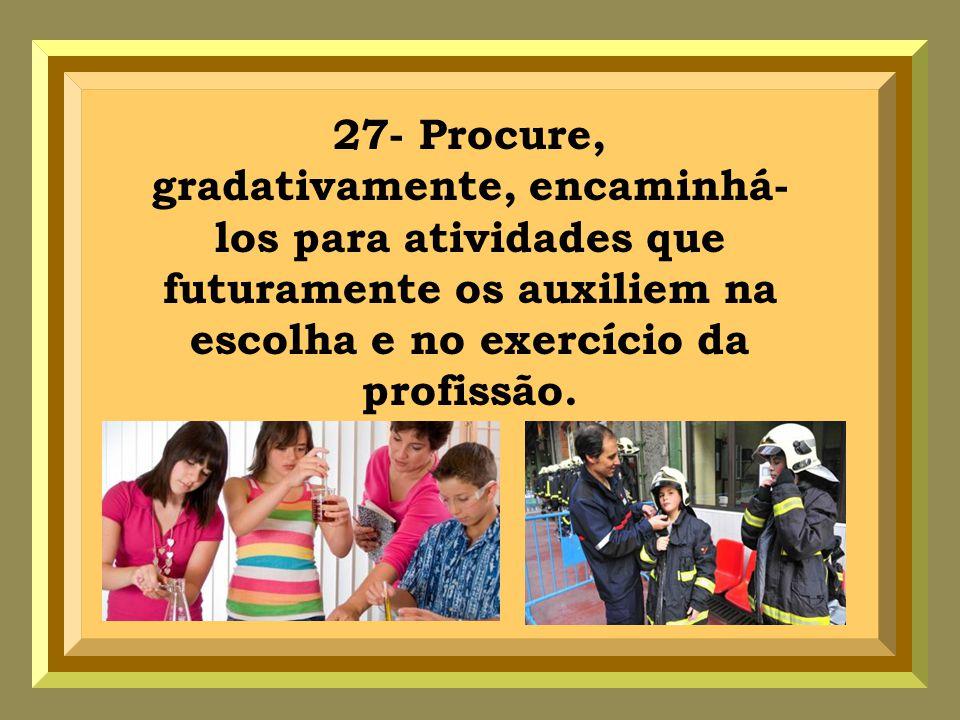 27- Procure, gradativamente, encaminhá-los para atividades que futuramente os auxiliem na escolha e no exercício da profissão.