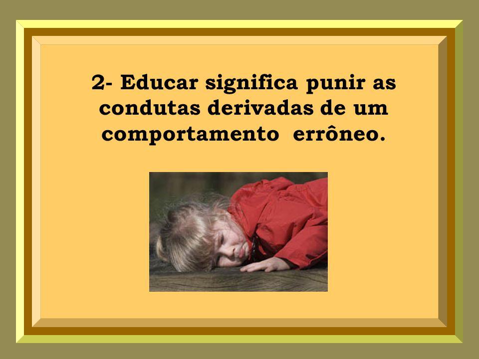 2- Educar significa punir as condutas derivadas de um comportamento errôneo.