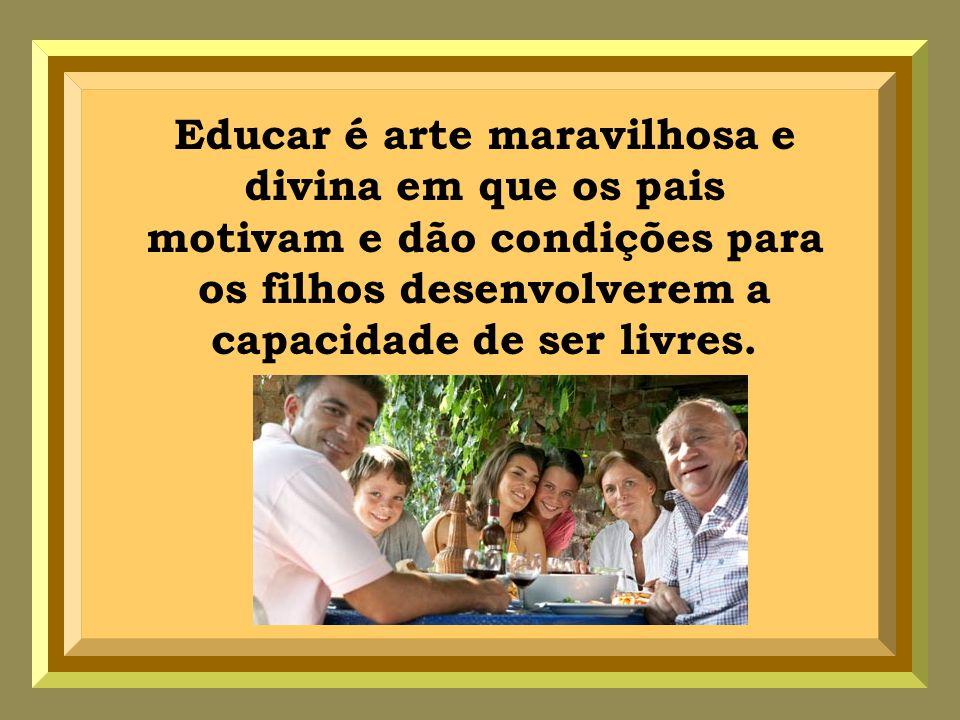 Educar é arte maravilhosa e divina em que os pais motivam e dão condições para os filhos desenvolverem a capacidade de ser livres.