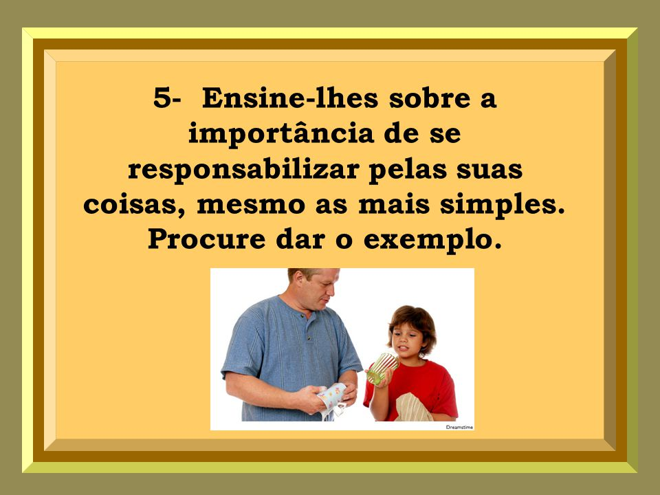 5- Ensine-lhes sobre a importância de se responsabilizar pelas suas coisas, mesmo as mais simples.