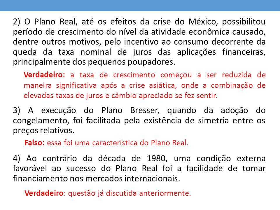 2) O Plano Real, até os efeitos da crise do México, possibilitou período de crescimento do nível da atividade econômica causado, dentre outros motivos, pelo incentivo ao consumo decorrente da queda da taxa nominal de juros das aplicações financeiras, principalmente dos pequenos poupadores.