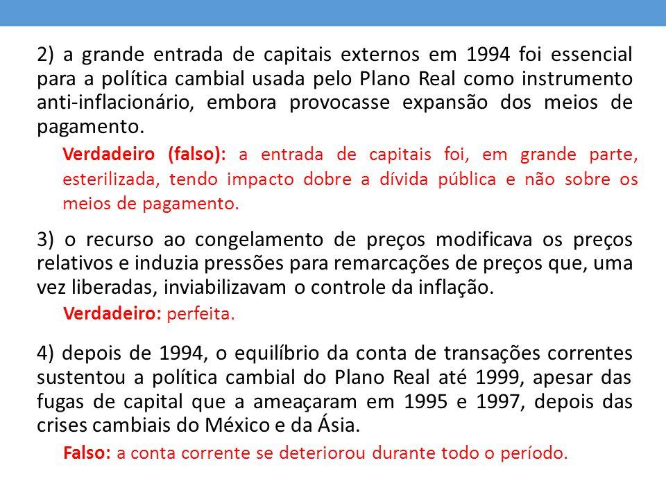 2) a grande entrada de capitais externos em 1994 foi essencial para a política cambial usada pelo Plano Real como instrumento anti-inflacionário, embora provocasse expansão dos meios de pagamento.