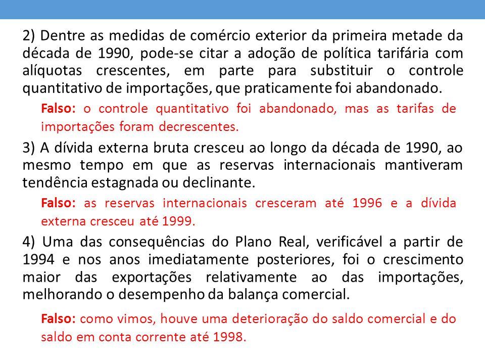 2) Dentre as medidas de comércio exterior da primeira metade da década de 1990, pode-se citar a adoção de política tarifária com alíquotas crescentes, em parte para substituir o controle quantitativo de importações, que praticamente foi abandonado.