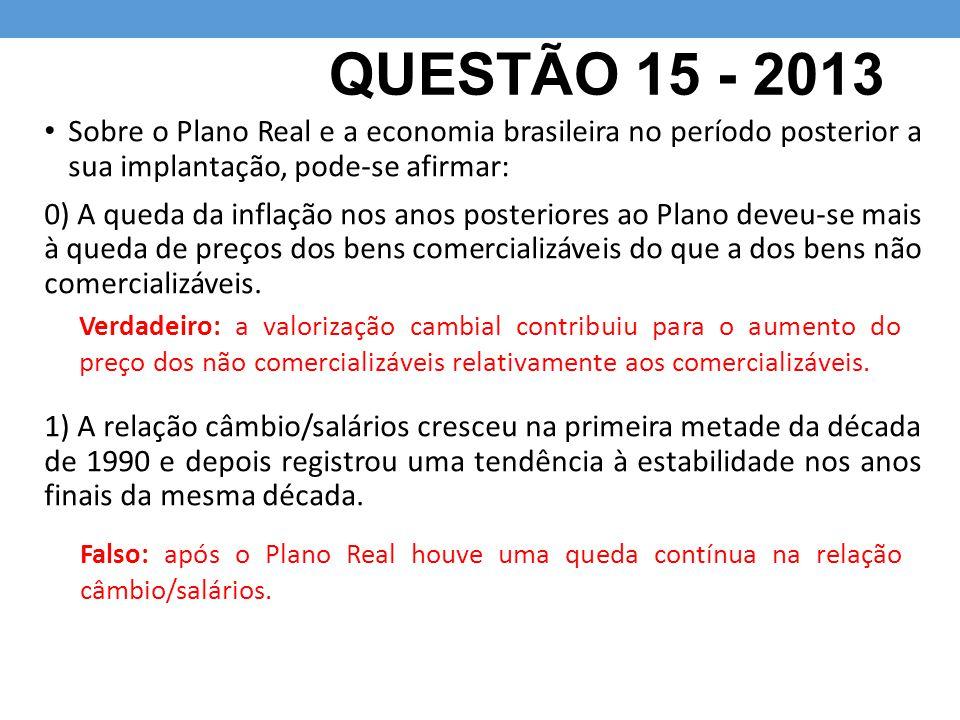 QUESTÃO 15 - 2013 Sobre o Plano Real e a economia brasileira no período posterior a sua implantação, pode-se afirmar: