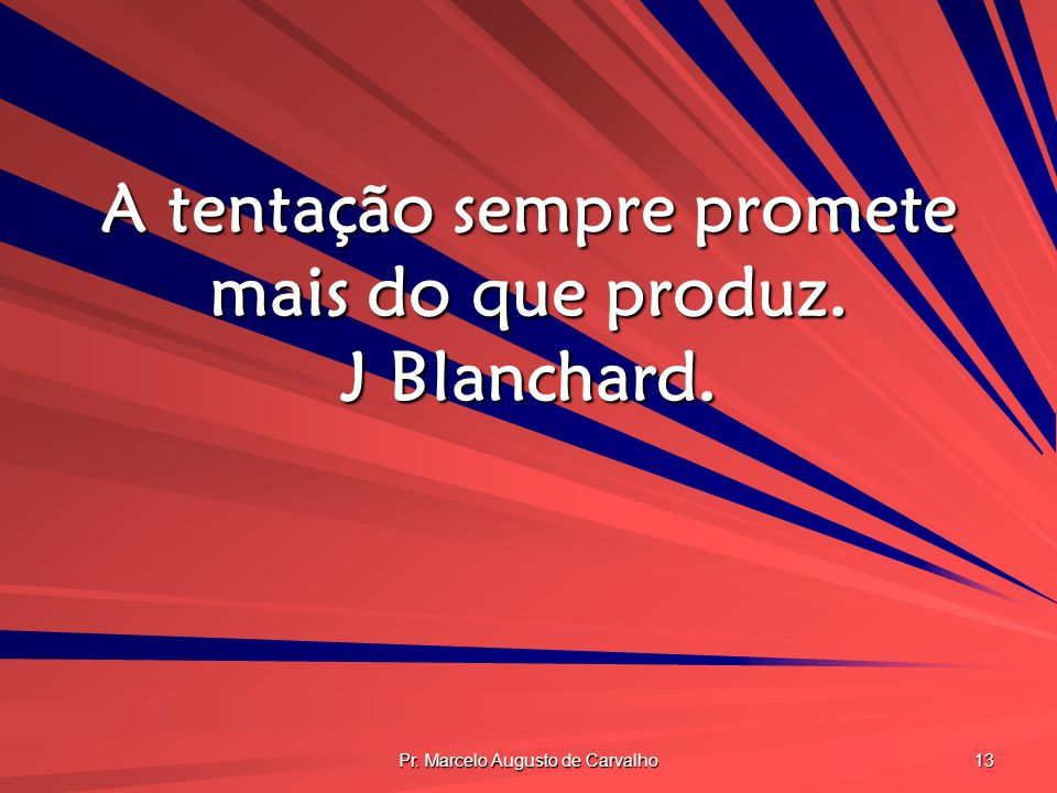 A tentação sempre promete mais do que produz. J Blanchard.