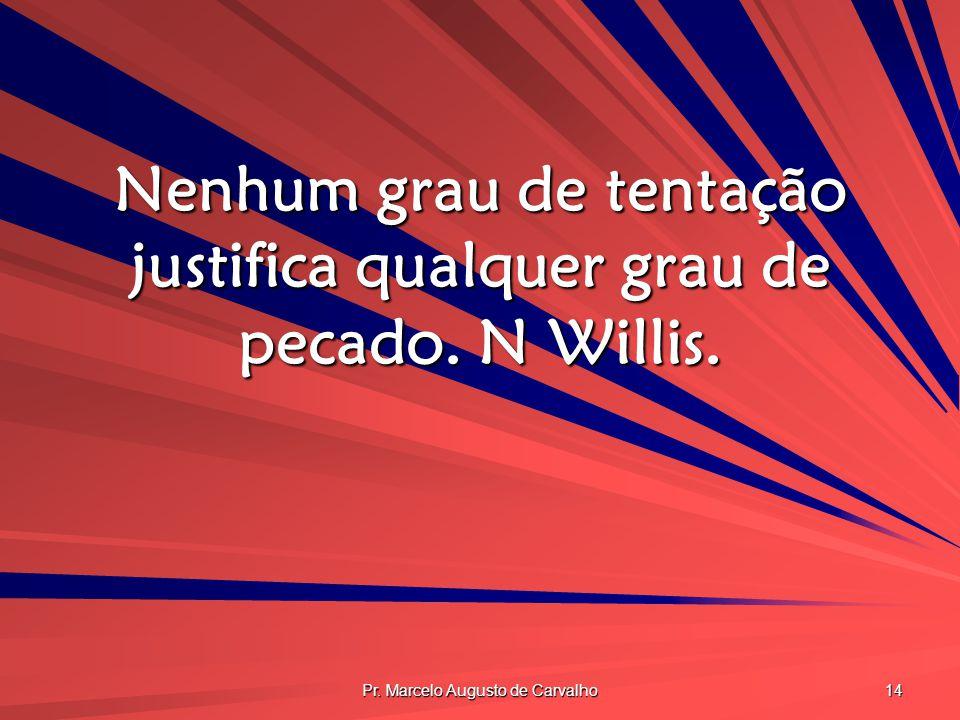 Nenhum grau de tentação justifica qualquer grau de pecado. N Willis.