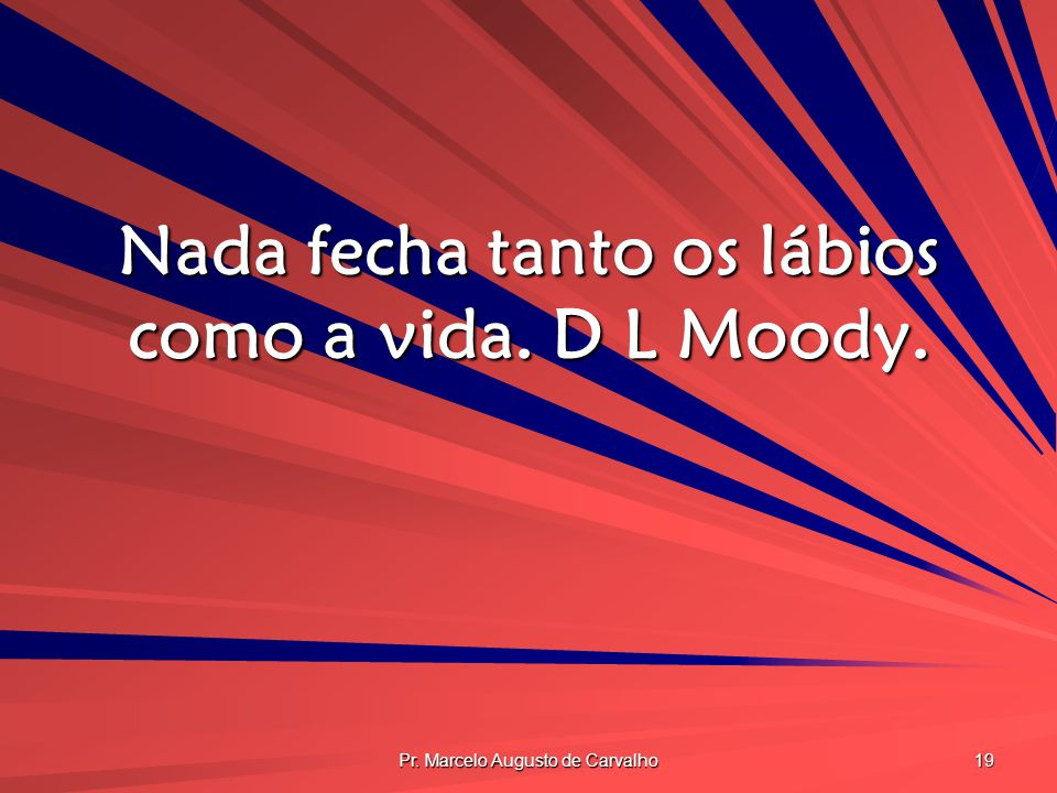 Nada fecha tanto os lábios como a vida. D L Moody.